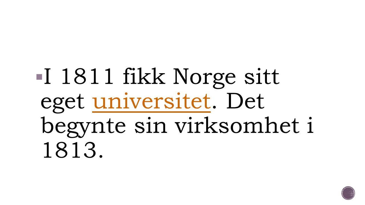  I 1811 fikk Norge sitt eget universitet. Det begynte sin virksomhet i 1813. universitet