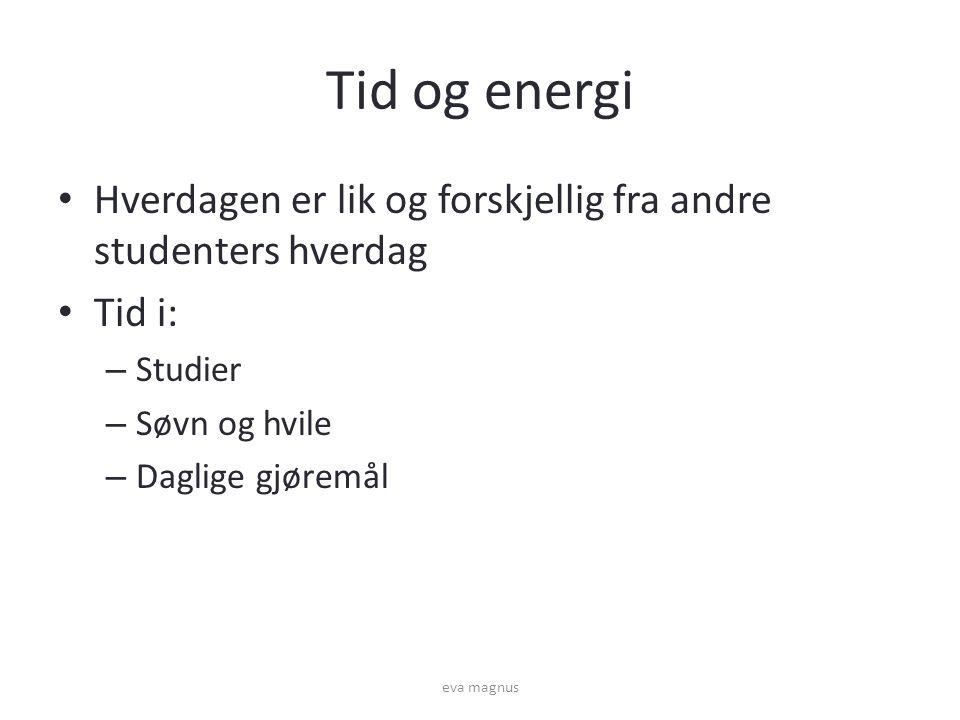 Tid og energi • Hverdagen er lik og forskjellig fra andre studenters hverdag • Tid i: – Studier – Søvn og hvile – Daglige gjøremål eva magnus