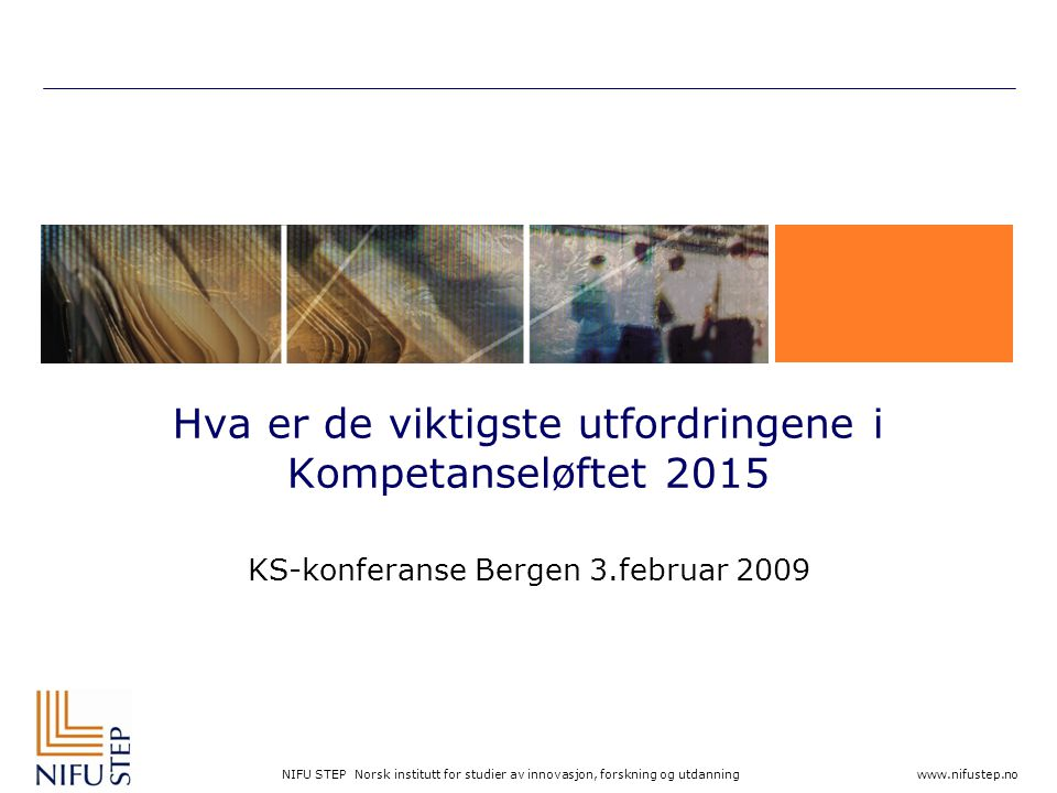 NIFU STEP Norsk institutt for studier av innovasjon, forskning og utdanning www.nifustep.no Hva er de viktigste utfordringene i Kompetanseløftet 2015 KS-konferanse Bergen 3.februar 2009