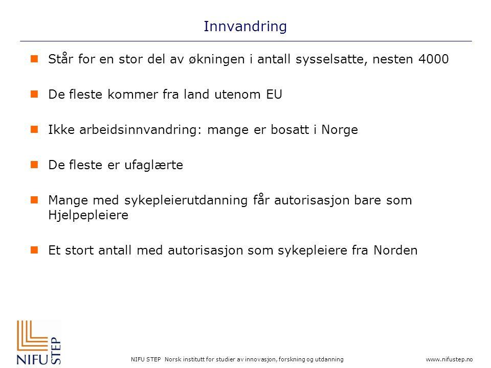 NIFU STEP Norsk institutt for studier av innovasjon, forskning og utdanning www.nifustep.no Innvandring  Står for en stor del av økningen i antall sysselsatte, nesten 4000  De fleste kommer fra land utenom EU  Ikke arbeidsinnvandring: mange er bosatt i Norge  De fleste er ufaglærte  Mange med sykepleierutdanning får autorisasjon bare som Hjelpepleiere  Et stort antall med autorisasjon som sykepleiere fra Norden