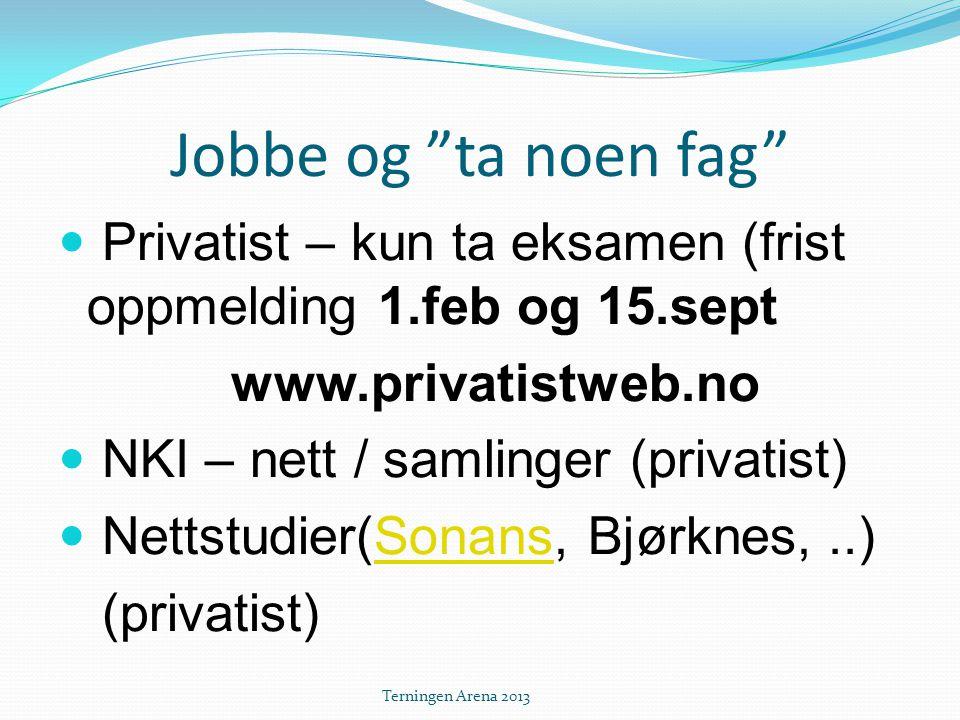 Jobbe og ta noen fag  Privatist – kun ta eksamen (frist oppmelding 1.feb og 15.sept www.privatistweb.no  NKI – nett / samlinger (privatist)  Nettstudier(Sonans, Bjørknes,..)Sonans (privatist) Terningen Arena 2013