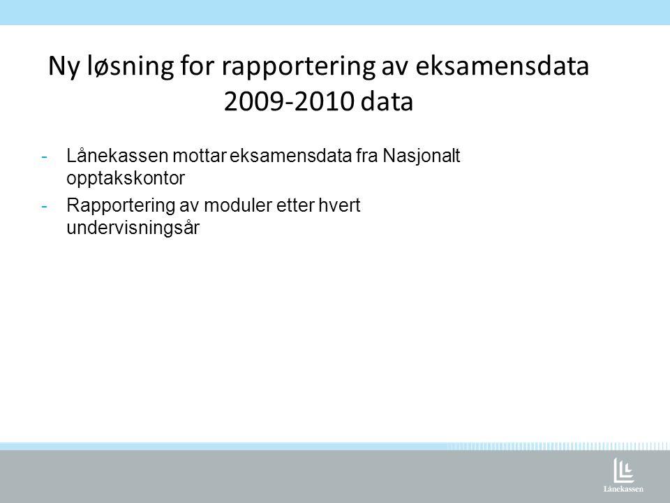 Ny løsning for rapportering av eksamensdata 2009-2010 data -Lånekassen mottar eksamensdata fra Nasjonalt opptakskontor -Rapportering av moduler etter hvert undervisningsår