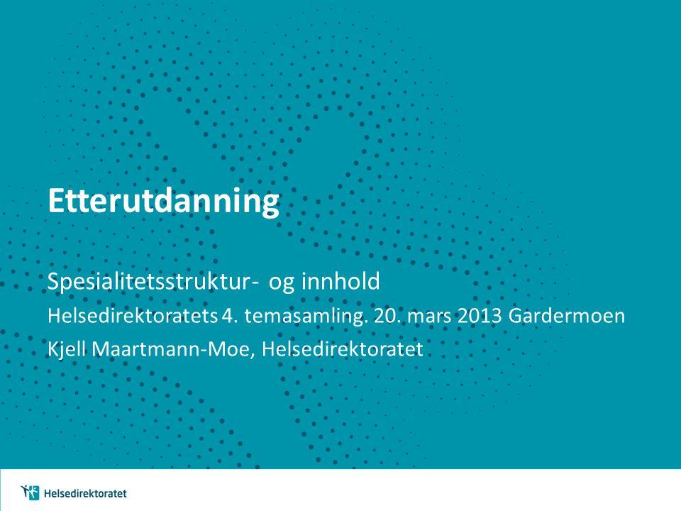 Etterutdanning Spesialitetsstruktur- og innhold Helsedirektoratets 4. temasamling. 20. mars 2013 Gardermoen Kjell Maartmann-Moe, Helsedirektoratet