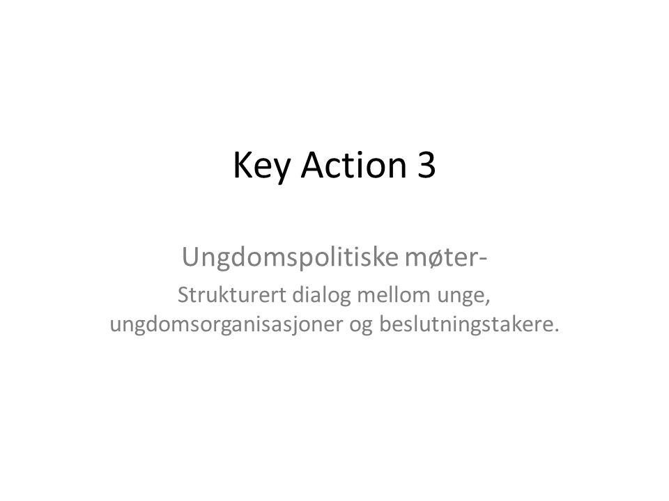 Key Action 3 Ungdomspolitiske møter- Strukturert dialog mellom unge, ungdomsorganisasjoner og beslutningstakere.