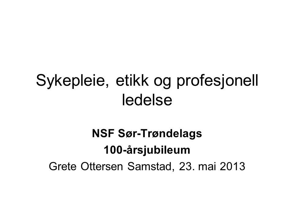 Sykepleie, etikk og profesjonell ledelse NSF Sør-Trøndelags 100-årsjubileum Grete Ottersen Samstad, 23.