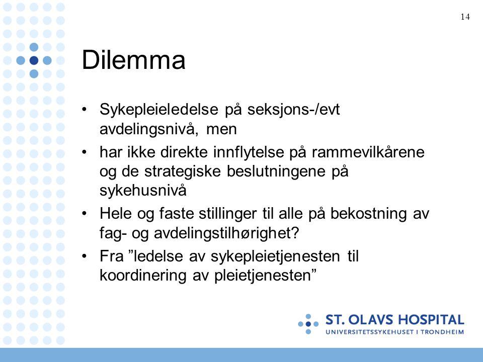 14 Dilemma •Sykepleieledelse på seksjons-/evt avdelingsnivå, men •har ikke direkte innflytelse på rammevilkårene og de strategiske beslutningene på sykehusnivå •Hele og faste stillinger til alle på bekostning av fag- og avdelingstilhørighet.
