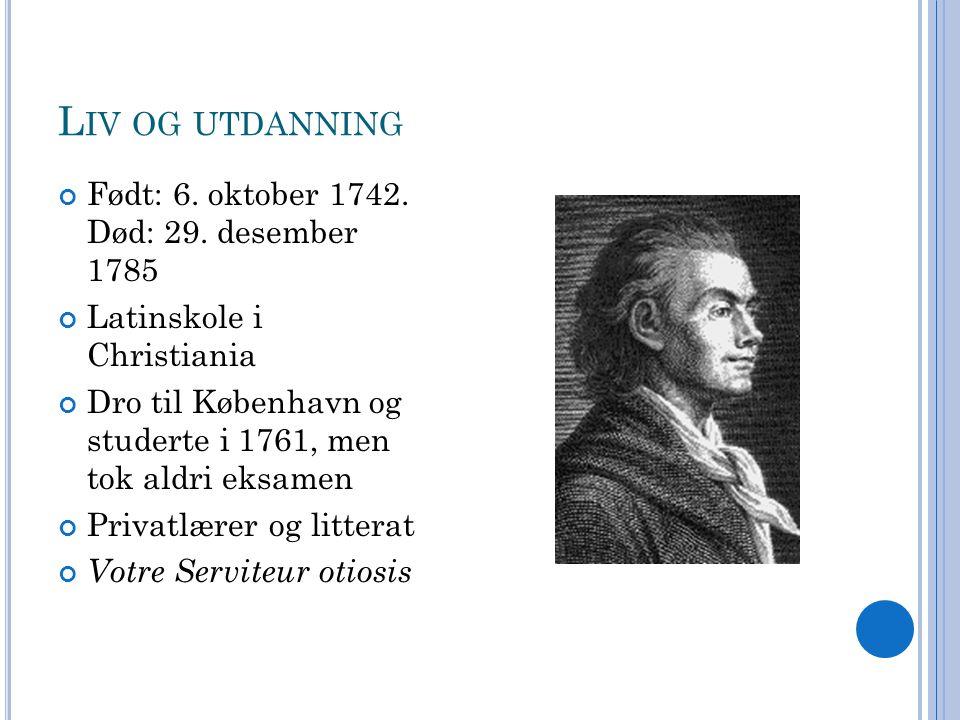 L IV OG UTDANNING Født: 6. oktober 1742. Død: 29. desember 1785 Latinskole i Christiania Dro til København og studerte i 1761, men tok aldri eksamen P