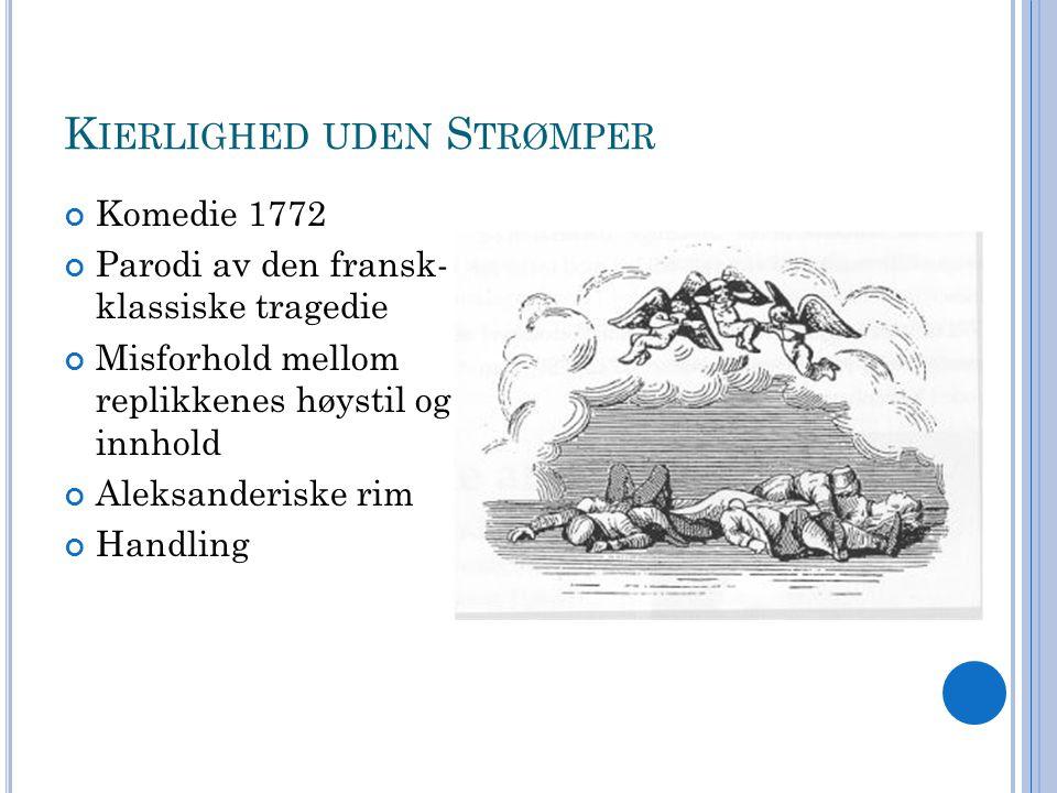 K IERLIGHED UDEN S TRØMPER Komedie 1772 Parodi av den fransk- klassiske tragedie Misforhold mellom replikkenes høystil og innhold Aleksanderiske rim H