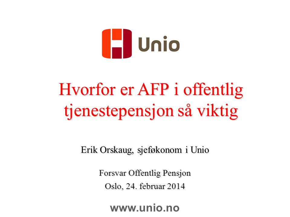 Hvorfor er AFP i offentlig tjenestepensjon så viktig Erik Orskaug, sjeføkonom i Unio Forsvar Offentlig Pensjon Oslo, 24. februar 2014 www.unio.no