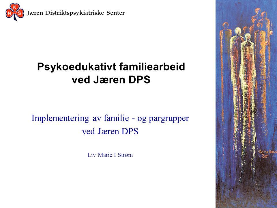 Jæren Distriktspsykiatriske Senter Psykoedukativt familiearbeid ved Jæren DPS Implementering av familie - og pargrupper ved Jæren DPS Liv Marie I Strø