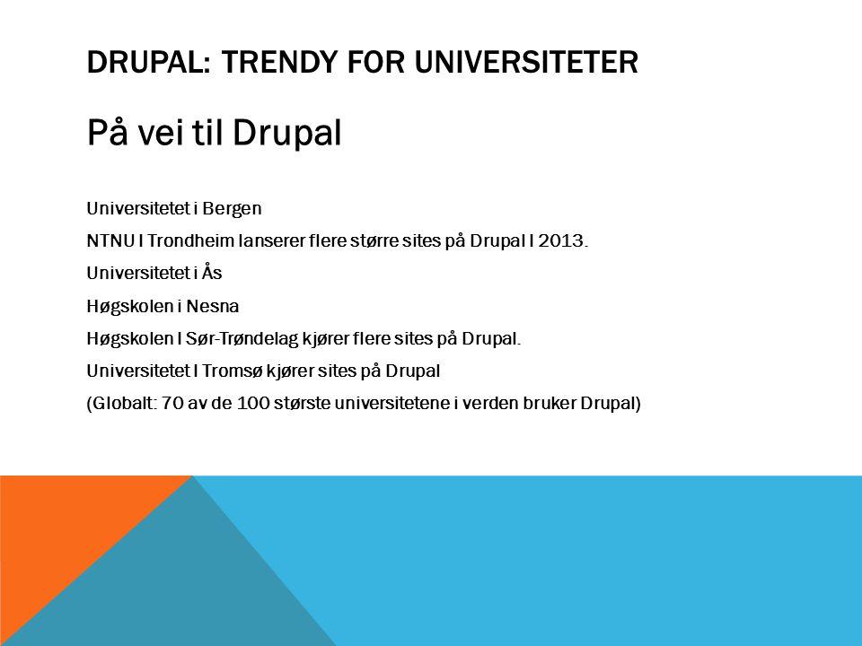 DRUPAL: TRENDY FOR UNIVERSITETER På vei til Drupal Universitetet i Bergen NTNU I Trondheim lanserer flere større sites på Drupal I 2013. Universitetet