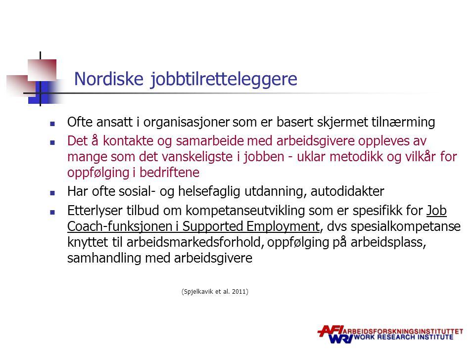 Nordiske jobbtilretteleggere  Ofte ansatt i organisasjoner som er basert skjermet tilnærming  Det å kontakte og samarbeide med arbeidsgivere oppleves av mange som det vanskeligste i jobben - uklar metodikk og vilkår for oppfølging i bedriftene  Har ofte sosial- og helsefaglig utdanning, autodidakter  Etterlyser tilbud om kompetanseutvikling som er spesifikk for Job Coach-funksjonen i Supported Employment, dvs spesialkompetanse knyttet til arbeidsmarkedsforhold, oppfølging på arbeidsplass, samhandling med arbeidsgivere (Spjelkavik et al.
