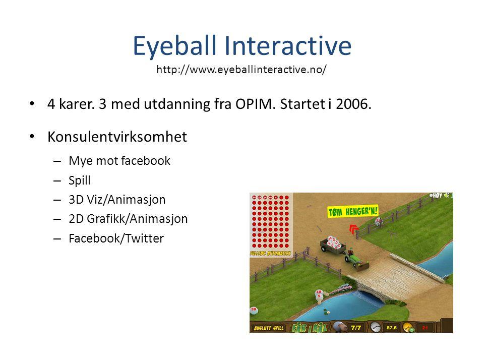 Eyeball Interactive • 4 karer. 3 med utdanning fra OPIM. Startet i 2006. • Konsulentvirksomhet – Mye mot facebook – Spill – 3D Viz/Animasjon – 2D Graf