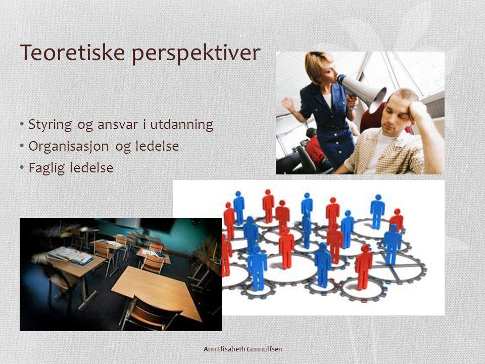 Teoretiske perspektiver • Styring og ansvar i utdanning • Organisasjon og ledelse • Faglig ledelse Ann Elisabeth Gunnulfsen