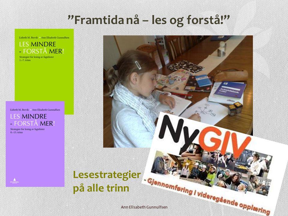 Lesestrategier - på alle trinn Framtida nå – les og forstå! Ann Elisabeth Gunnulfsen