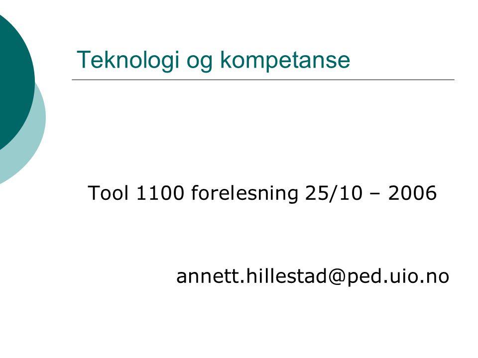 Teknologi og kompetanse Tool 1100 forelesning 25/10 – 2006 annett.hillestad@ped.uio.no