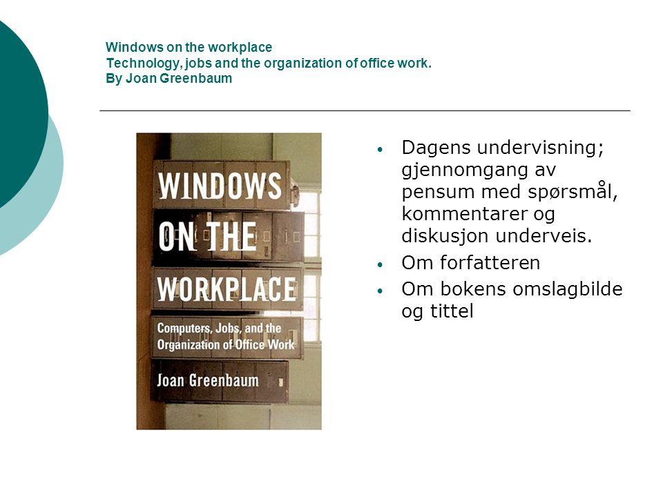 Windows on the workplace Technology, jobs and the organization of office work. By Joan Greenbaum • Dagens undervisning; gjennomgang av pensum med spør