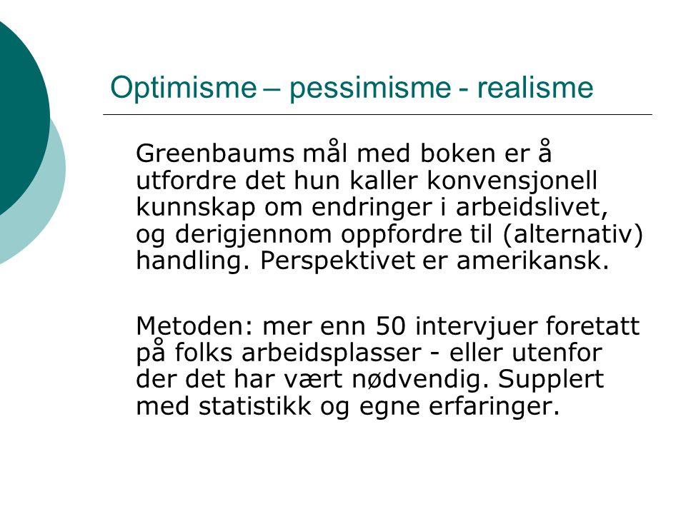Optimisme – pessimisme - realisme Greenbaums mål med boken er å utfordre det hun kaller konvensjonell kunnskap om endringer i arbeidslivet, og derigjennom oppfordre til (alternativ) handling.