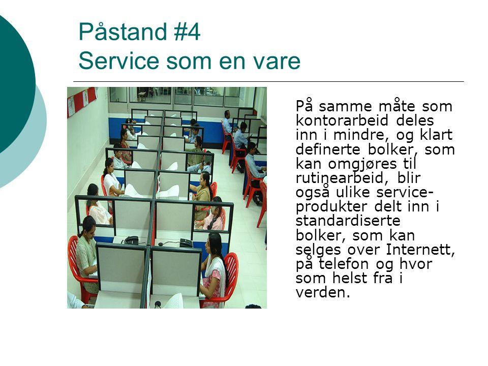 Påstand #4 Service som en vare På samme måte som kontorarbeid deles inn i mindre, og klart definerte bolker, som kan omgjøres til rutinearbeid, blir o