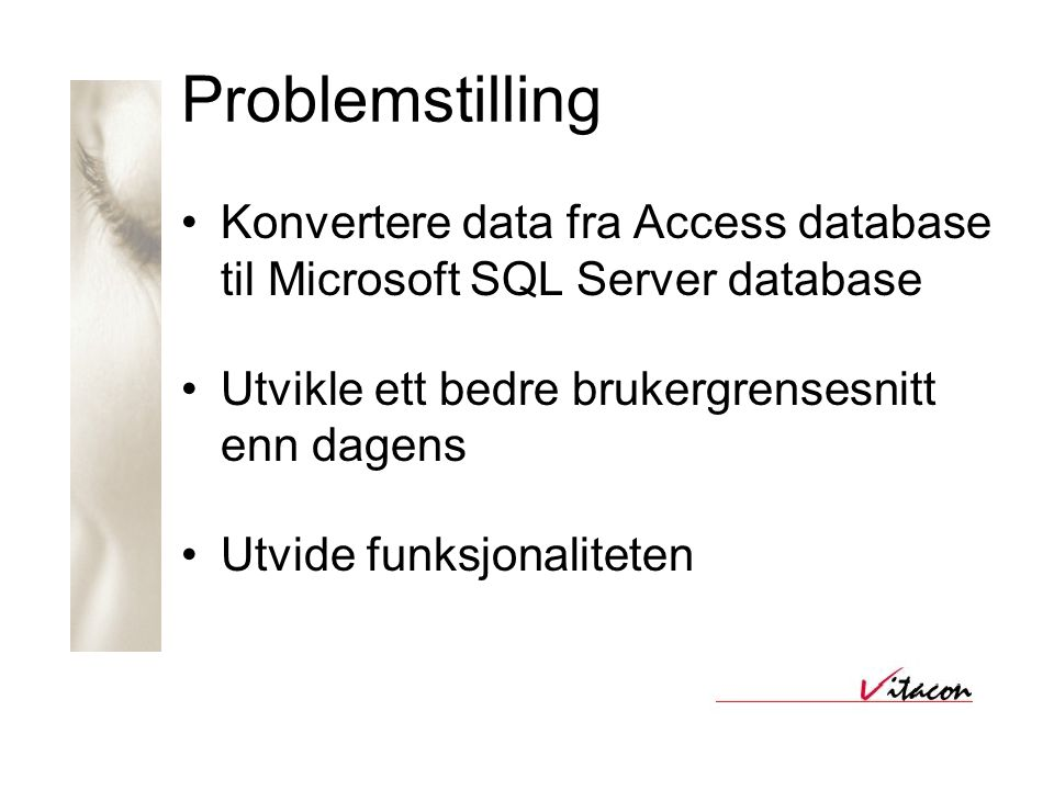 Problemstilling •Konvertere data fra Access database til Microsoft SQL Server database •Utvikle ett bedre brukergrensesnitt enn dagens •Utvide funksjonaliteten