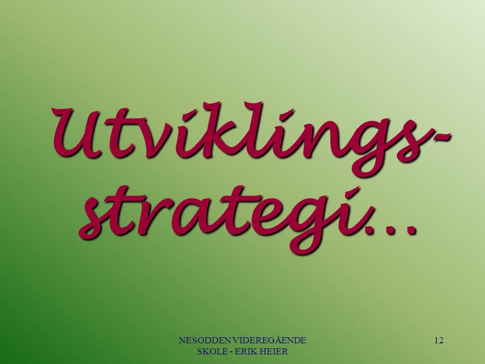 NESODDEN VIDEREGÅENDE SKOLE - ERIK HEIER 12 Utviklings- strategi…