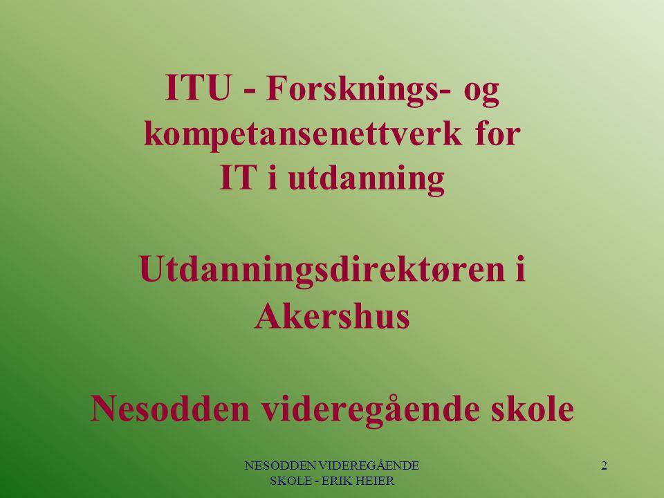 NESODDEN VIDEREGÅENDE SKOLE - ERIK HEIER 2 ITU - Forsknings- og kompetansenettverk for IT i utdanning Utdanningsdirektøren i Akershus Nesodden videreg