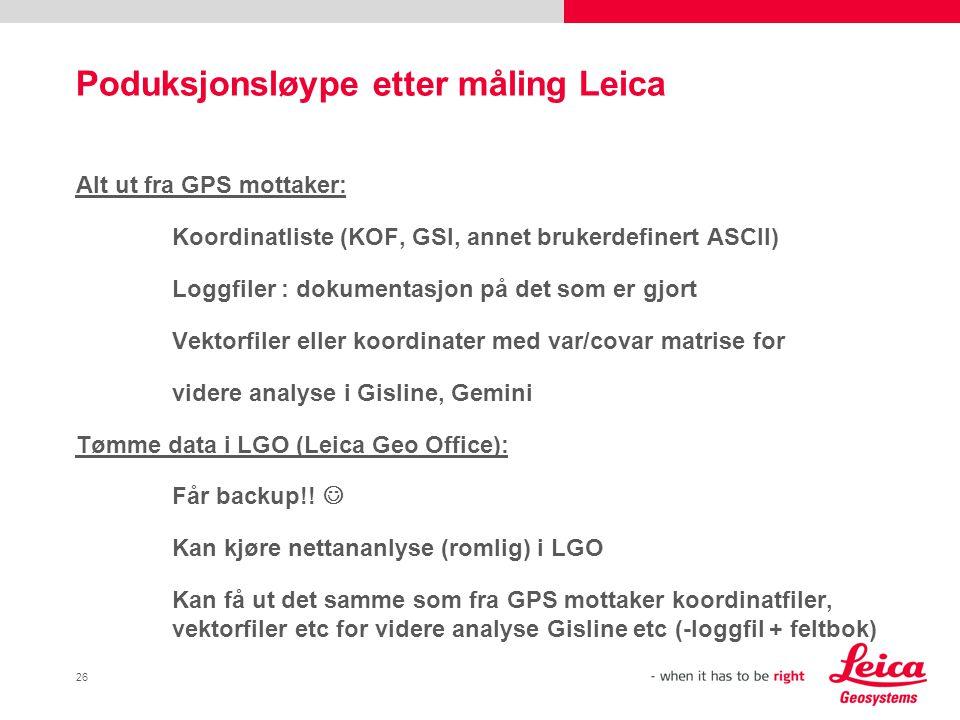 26 Poduksjonsløype etter måling Leica Alt ut fra GPS mottaker: Koordinatliste (KOF, GSI, annet brukerdefinert ASCII) Loggfiler : dokumentasjon på det
