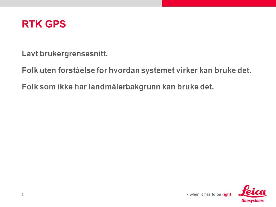 3 RTK GPS Lavt brukergrensesnitt. Folk uten forståelse for hvordan systemet virker kan bruke det. Folk som ikke har landmålerbakgrunn kan bruke det.