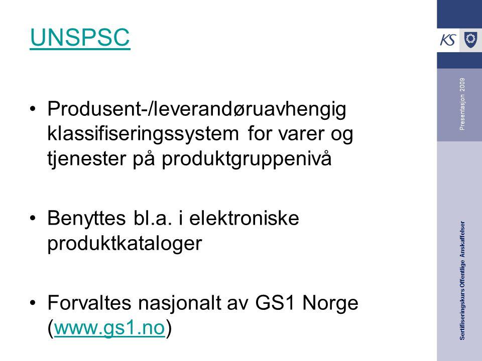 Sertifiseringskurs Offentlige Anskaffelser Presentasjon 2009 UNSPSC •Produsent-/leverandøruavhengig klassifiseringssystem for varer og tjenester på produktgruppenivå •Benyttes bl.a.