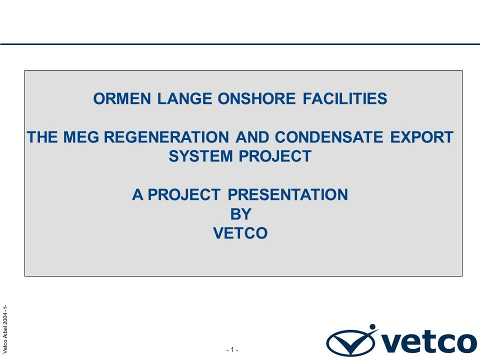 Vetco Aibel 2004 -1- - 1 - ORMEN LANGE ONSHORE FACILITIES THE MEG REGENERATION AND CONDENSATE EXPORT SYSTEM PROJECT A PROJECT PRESENTATION BY VETCO