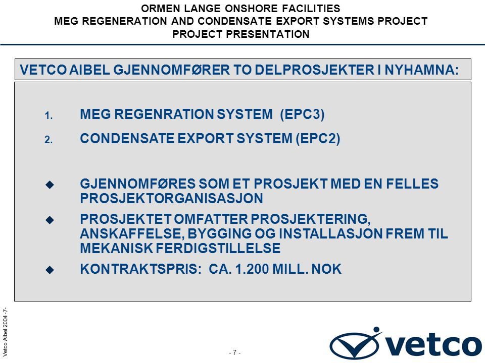 Vetco Aibel 2004 -18- - 18 - ORMEN LANGE ONSHORE FACILITIES MEG REGENERATION AND CONDENSATE EXPORT SYSTEMS PROJECT PROJECT PRESENTATION Vetco Aibel's HMS mål: 1.Zero Lost Time Incidents, Zero injuries 2.No occupational illness and personnel exposure to hazardous materials.