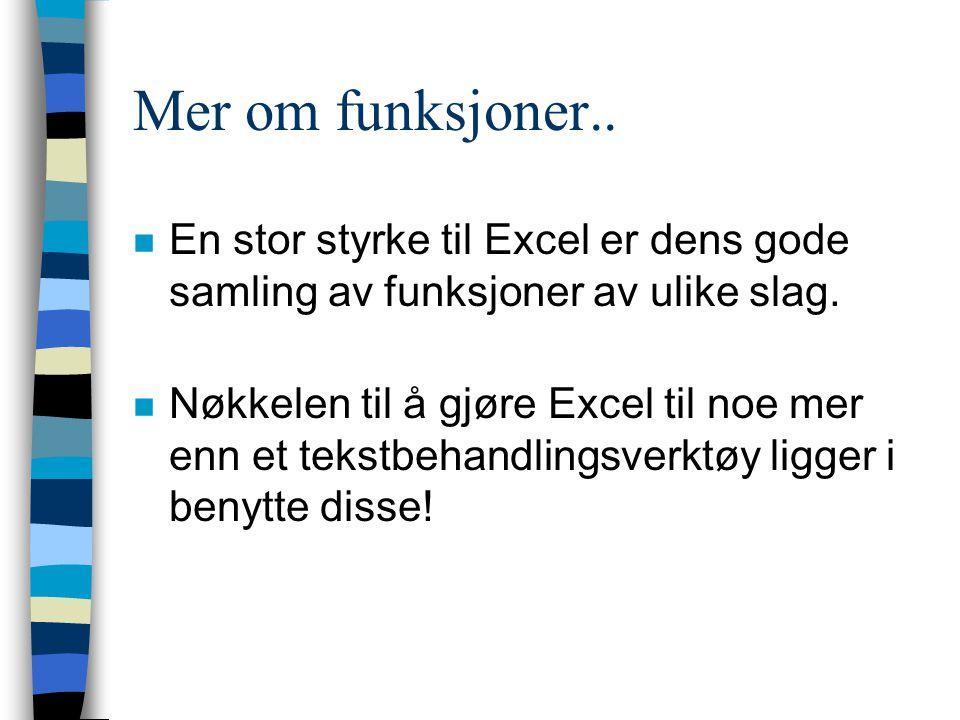 Mer om funksjoner.. n En stor styrke til Excel er dens gode samling av funksjoner av ulike slag. n Nøkkelen til å gjøre Excel til noe mer enn et tekst