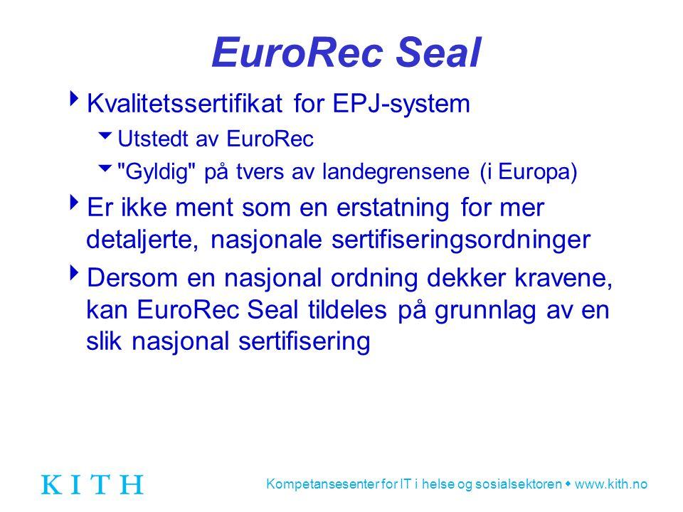 Kompetansesenter for IT i helse og sosialsektoren  www.kith.no EuroRec Seal  Kvalitetssertifikat for EPJ-system  Utstedt av EuroRec  Gyldig på tvers av landegrensene (i Europa)  Er ikke ment som en erstatning for mer detaljerte, nasjonale sertifiseringsordninger  Dersom en nasjonal ordning dekker kravene, kan EuroRec Seal tildeles på grunnlag av en slik nasjonal sertifisering