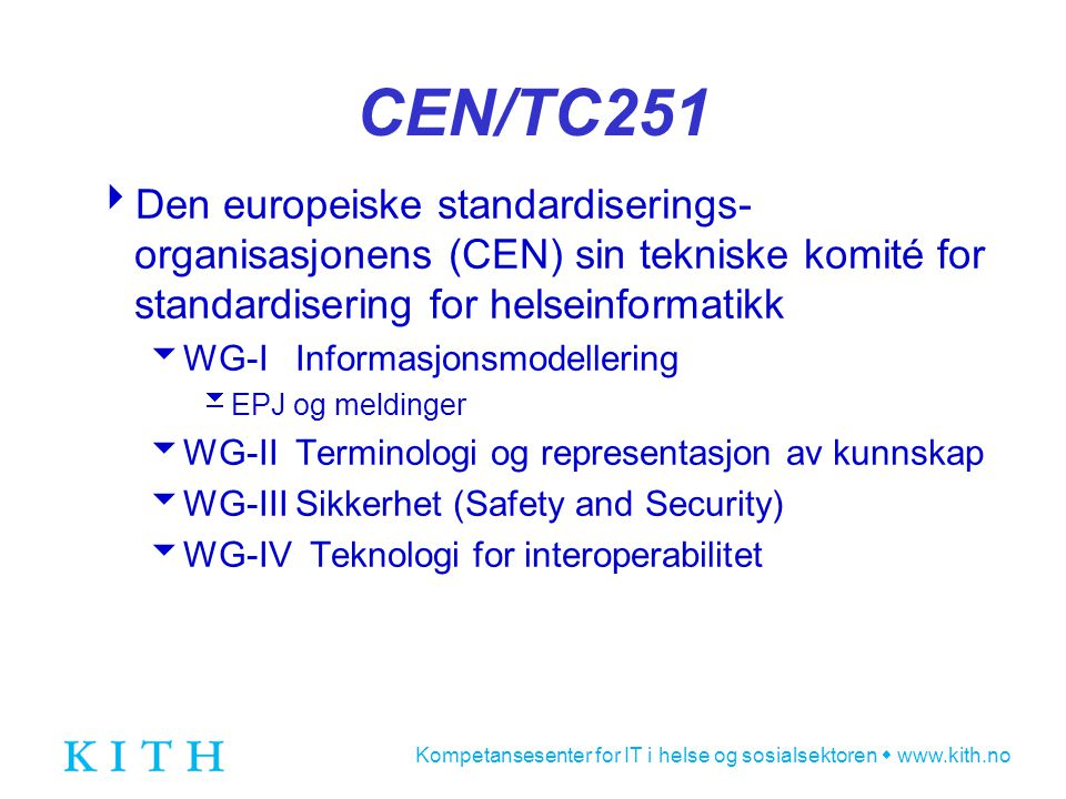 Kompetansesenter for IT i helse og sosialsektoren  www.kith.no CEN/TC251  Den europeiske standardiserings- organisasjonens (CEN) sin tekniske komité for standardisering for helseinformatikk  WG-I Informasjonsmodellering  EPJ og meldinger  WG-II Terminologi og representasjon av kunnskap  WG-III Sikkerhet (Safety and Security)  WG-IV Teknologi for interoperabilitet