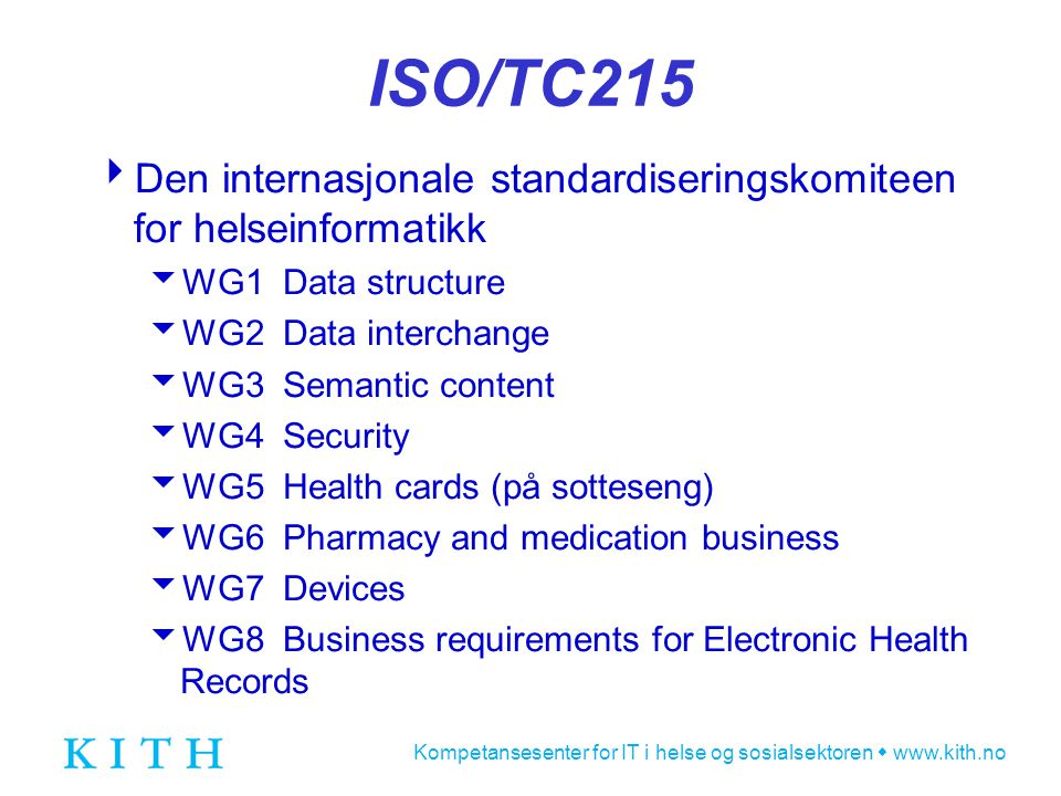 Kompetansesenter for IT i helse og sosialsektoren  www.kith.no ISO/TC215  Den internasjonale standardiseringskomiteen for helseinformatikk  WG1 Data structure  WG2 Data interchange  WG3 Semantic content  WG4 Security  WG5 Health cards (på sotteseng)  WG6 Pharmacy and medication business  WG7 Devices  WG8 Business requirements for Electronic Health Records