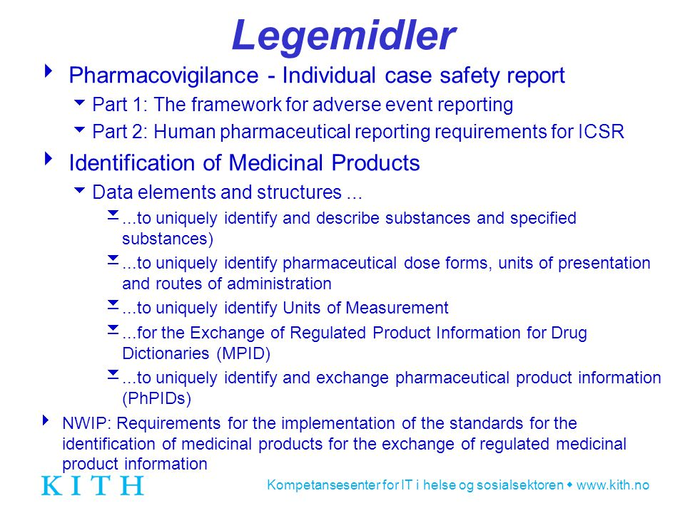 Kompetansesenter for IT i helse og sosialsektoren  www.kith.no Legemidler  Pharmacovigilance - Individual case safety report  Part 1: The framework for adverse event reporting  Part 2: Human pharmaceutical reporting requirements for ICSR  Identification of Medicinal Products  Data elements and structures...