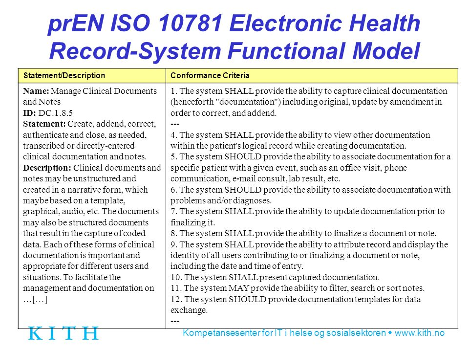Kompetansesenter for IT i helse og sosialsektoren  www.kith.no prEN ISO 10781 Electronic Health Record-System Functional Model Statement/DescriptionConformance Criteria Name: Manage Clinical Documents and Notes ID: DC.1.8.5 Statement: Create, addend, correct, authenticate and close, as needed, transcribed or directly-entered clinical documentation and notes.