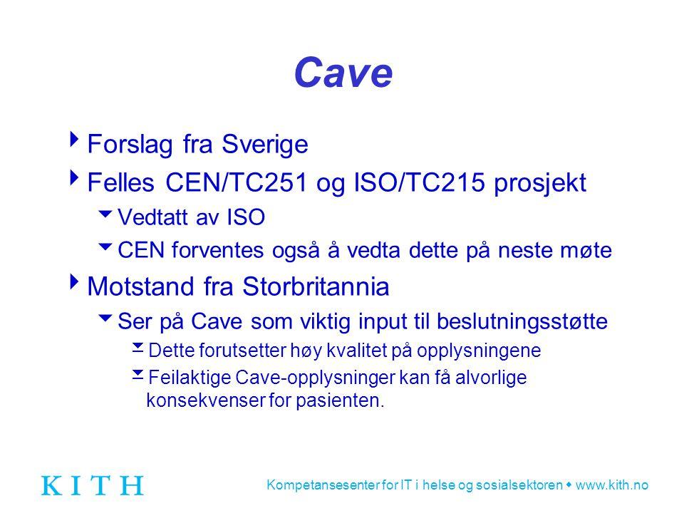 Kompetansesenter for IT i helse og sosialsektoren  www.kith.no Cave  Forslag fra Sverige  Felles CEN/TC251 og ISO/TC215 prosjekt  Vedtatt av ISO  CEN forventes også å vedta dette på neste møte  Motstand fra Storbritannia  Ser på Cave som viktig input til beslutningsstøtte  Dette forutsetter høy kvalitet på opplysningene  Feilaktige Cave-opplysninger kan få alvorlige konsekvenser for pasienten.