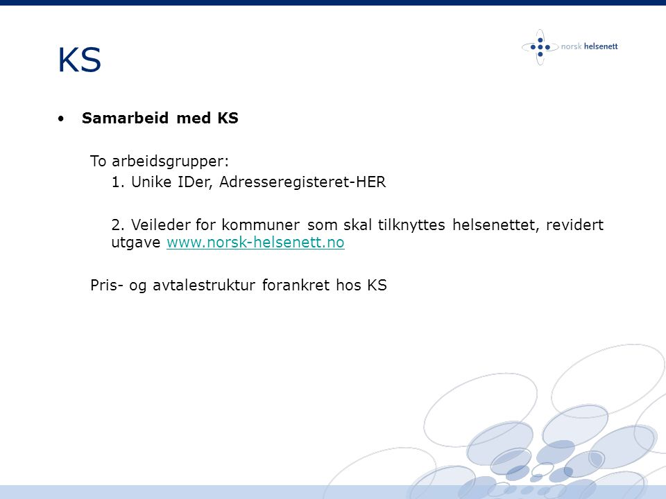 KS •Samarbeid med KS To arbeidsgrupper: 1. Unike IDer, Adresseregisteret-HER 2. Veileder for kommuner som skal tilknyttes helsenettet, revidert utgave