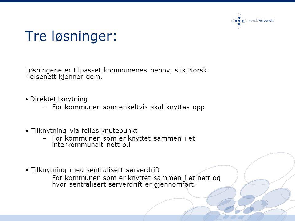 Tre løsninger: Løsningene er tilpasset kommunenes behov, slik Norsk Helsenett kjenner dem. • Direktetilknytning –For kommuner som enkeltvis skal knytt