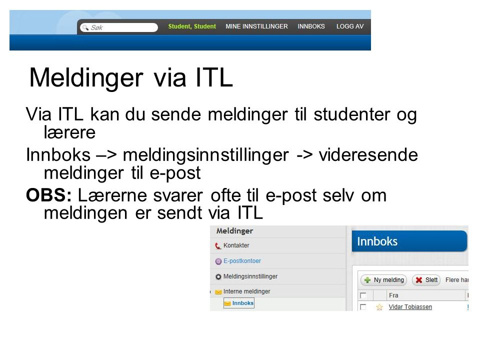 Meldinger via ITL Via ITL kan du sende meldinger til studenter og lærere Innboks –> meldingsinnstillinger -> videresende meldinger til e-post OBS: Lærerne svarer ofte til e-post selv om meldingen er sendt via ITL