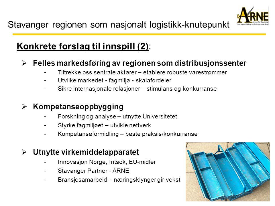 Stavanger regionen som nasjonalt logistikk-knutepunkt  Felles markedsføring av regionen som distribusjonssenter -Tiltrekke oss sentrale aktører – etablere robuste varestrømmer -Utvilke markedet - fagmiljø - skalafordeler -Sikre internasjonale relasjoner – stimulans og konkurranse  Kompetanseoppbygging -Forskning og analyse – utnytte Universitetet -Styrke fagmiljøet – utvikle nettverk -Kompetanseformidling – beste praksis/konkurranse  Utnytte virkemiddelapparatet -Innovasjon Norge, Intsok, EU-midler -Stavanger Partner - ARNE -Bransjesamarbeid – næringsklynger gir vekst Konkrete forslag til innspill (2):