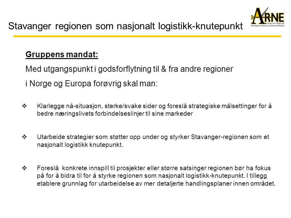 Stavanger regionen som nasjonalt logistikk-knutepunkt Handel/grossist: Situasjonsbeskrivelse: •Befolkningskonsentrasjon på Østlandet (enn så lenge...) •Økende krav til effektivisering – større distribusjonsområder •Betydelig transitt til andre regioner (Kjeder/handelshus) •Kjøpesterkt marked lokalt og nasjonalt Trender: •Distribusjons-senter til/fra stor-regionen •Enda tettere koblinger i logistikk-kjeden (Beine Veien) •Kjedekonsepter – konkurranse på kjedenivå •Blir nasjonale kjeder solgt til Europa...?