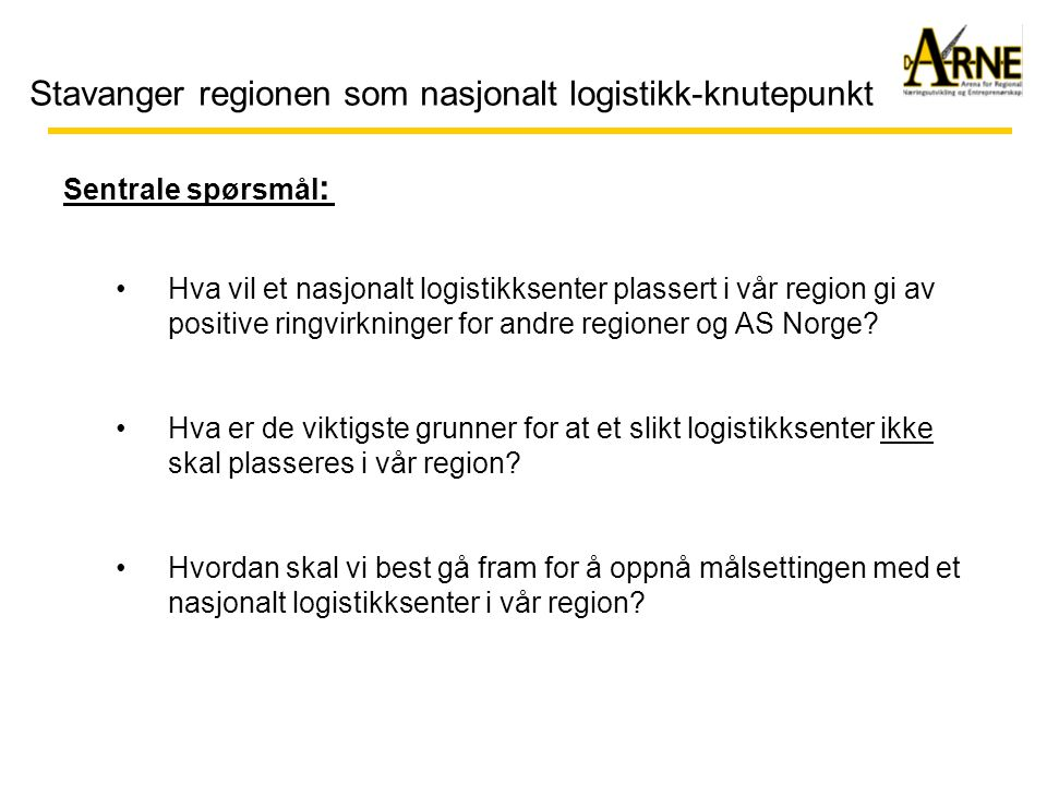 Stavanger regionen som nasjonalt logistikk-knutepunkt •Hva vil et nasjonalt logistikksenter plassert i vår region gi av positive ringvirkninger for andre regioner og AS Norge.