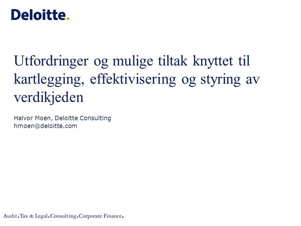 Utfordringer og mulige tiltak knyttet til kartlegging, effektivisering og styring av verdikjeden Halvor Moen, Deloitte Consulting hmoen@deloitte.com