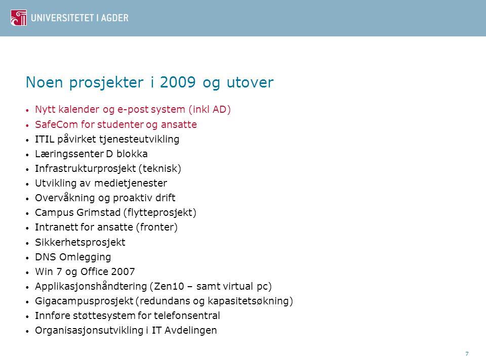 7 Noen prosjekter i 2009 og utover • Nytt kalender og e-post system (inkl AD) • SafeCom for studenter og ansatte • ITIL påvirket tjenesteutvikling • Læringssenter D blokka • Infrastrukturprosjekt (teknisk) • Utvikling av medietjenester • Overvåkning og proaktiv drift • Campus Grimstad (flytteprosjekt) • Intranett for ansatte (fronter) • Sikkerhetsprosjekt • DNS Omlegging • Win 7 og Office 2007 • Applikasjonshåndtering (Zen10 – samt virtual pc) • Gigacampusprosjekt (redundans og kapasitetsøkning) • Innføre støttesystem for telefonsentral • Organisasjonsutvikling i IT Avdelingen