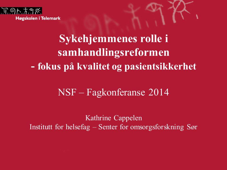 Sykehjemmenes rolle i samhandlingsreformen - fokus på kvalitet og pasientsikkerhet NSF – Fagkonferanse 2014 Kathrine Cappelen Institutt for helsefag –