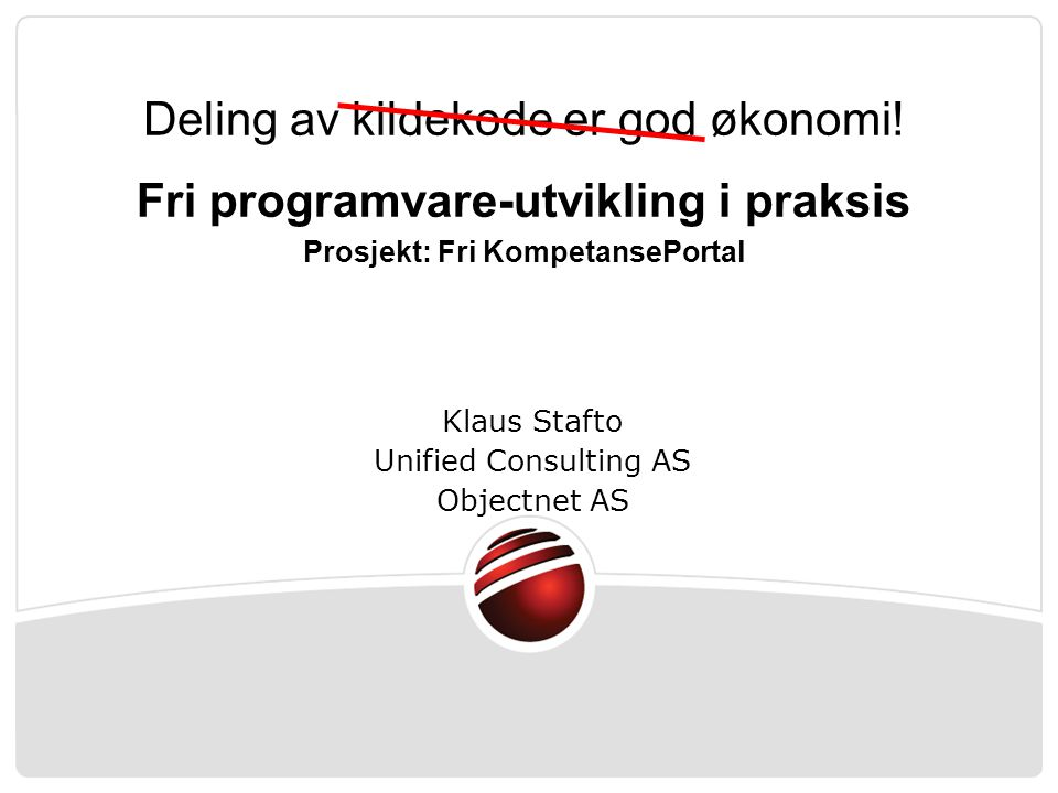 Klaus Stafto Unified Consulting AS Objectnet AS Deling av kildekode er god økonomi.