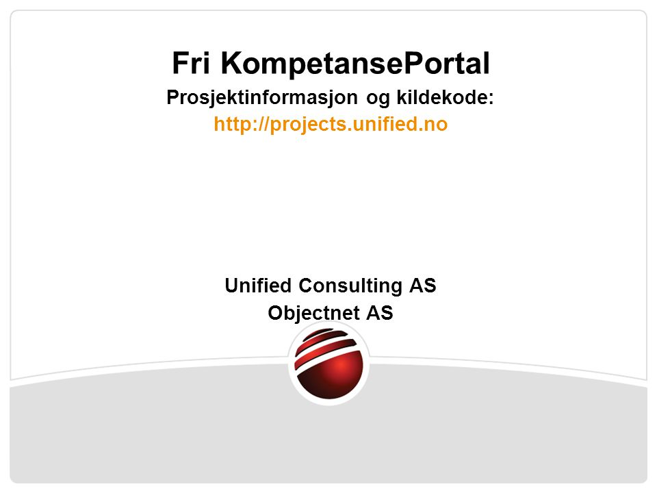Fri KompetansePortal Prosjektinformasjon og kildekode: http://projects.unified.no Unified Consulting AS Objectnet AS