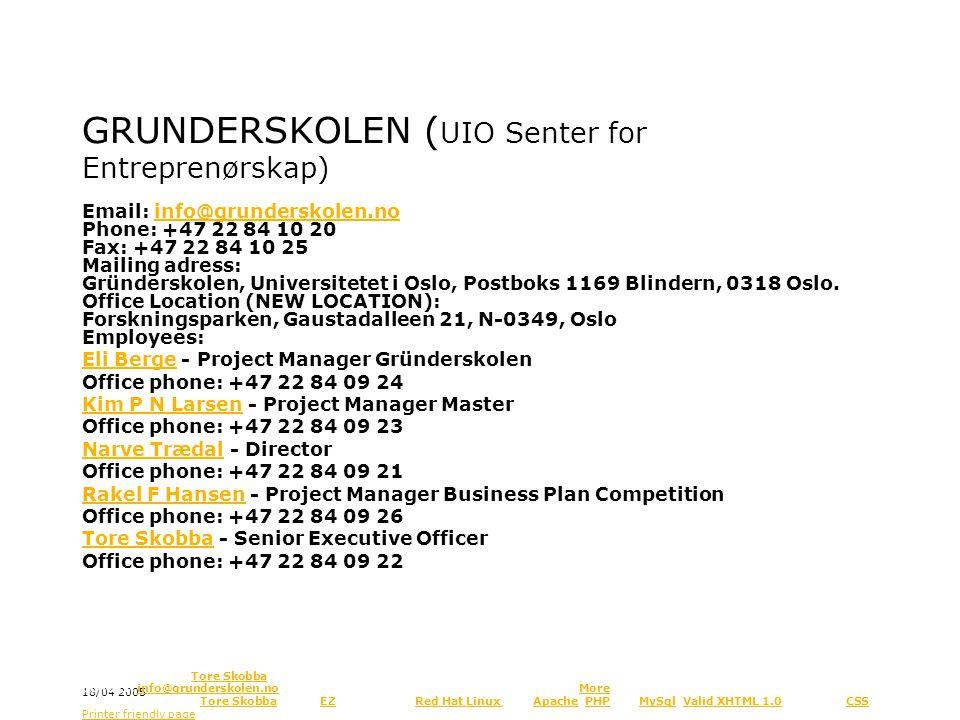 GRUNDERSKOLEN ( UIO Senter for Entreprenørskap) Administration: Email: info@grunderskolen.no Phone: +47 22 84 10 20 Fax: +47 22 84 10 25 Mailing adress: Gründerskolen, Universitetet i Oslo, Postboks 1169 Blindern, 0318 Oslo.